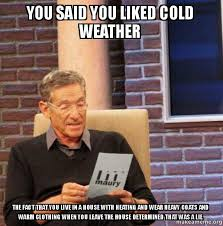 Cold Weather Meme - you said you liked cold weather the fact that you live in a house