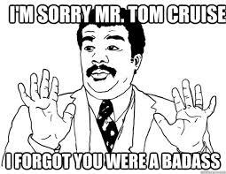 Mr Badass Meme - i m sorry mr tom cruise i forgot you were a badass watch out we