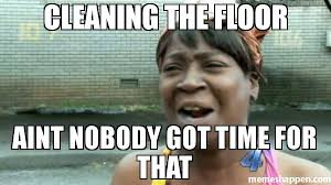 Cleaning Meme - cleaning the floor aint nobody got time for that meme aint nobody