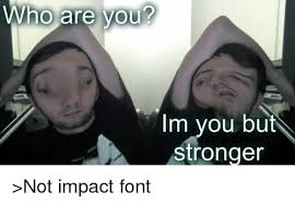 Impact Font Meme - who are you im you but stronger not impact font dank meme on me me
