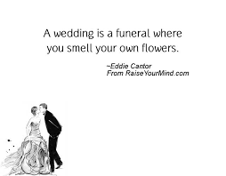 wedding flowers quote a wedding is a funeral where you smell your own flowers raise