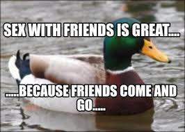 Great Sex Memes - meme creator sex with friends is great because friends
