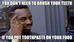 Toothpaste Meme - you don t need to brush your teeth if you put toothpaste on your