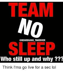 Who Still Up Meme - team takeover sleep who still up and why think i ma go live for a