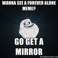 Alone Meme - wanna see a forever alone meme go get a mirror forever alone