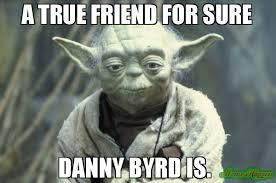 True Friend Meme - a true friend for sure danny byrd is meme joda 97769 page 6