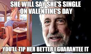 Single On Valentines Day Meme - when your waitress says she s single imgflip