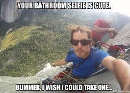 Bathroom Selfie Meme - your bathroom selfie is cute bummer i wish i could take one