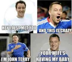 John Terry Meme - hey i just met you and this is crazy i m john terry your wife s