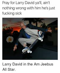 Larry David Meme - pray for larry david ya ll ain t nothing wrong with him he s just