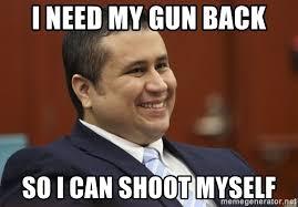 Shoot Myself Meme - i need my gun back so i can shoot myself george zimmerman troll