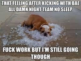 Team No Sleep Meme - that feeling after kicking with bae all damn night team no sleep