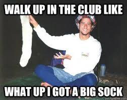 Sock Meme - walk up in the club like what up i got a big sock misc quickmeme