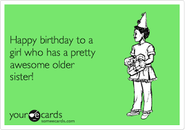 Funny Birthday Meme For Sister - happy birthday to a girl who has a pretty awesome older sister