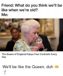 Queen Of England Meme - friend what do you think we ll be like when we re old me the