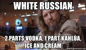 White Russian Meme - white russian 2 parts vodka 1 part kahlùa ice and cream the dude