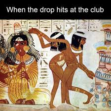Egyptian Memes - when the drop hits at the club ancient egyptian memes kicks
