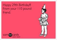 Funny Birthday Meme For Friend - happy 29th birthday from your 110 pound friend birthday ecard