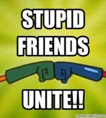 Stupid Friends Meme - stupidity meme stupid friends unite jan 26 05 41 utc