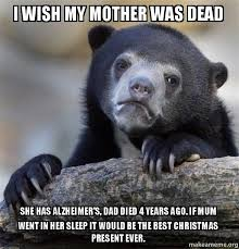 I Wish A Mother Would Meme - i wish my mother was dead she has alzheimer s dad died 4 years ago