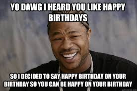 Xzibit Meme Birthday - yo dawg i heard you like happy birthdays so i decided to say happy