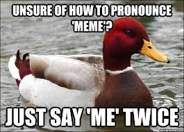 Pronounce Meme - unsure of how to pronounce meme just say me twice malicious