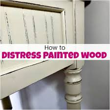 how to distress wood how to distress painted wood for a fabulous farmhouse finish