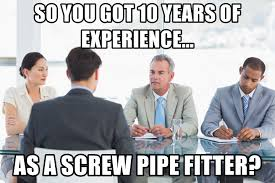 Pipefitter Memes - so you got 10 years of experience as a screw pipe fitter job