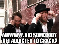 Crack Addict Meme - awwww did somebody get addicted to crack meme on sizzle