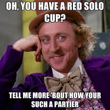 Red Solo Cup Meme - oh you have a red solo cup tell me more bout how your such a