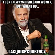 Disregard Females Acquire Currency Meme - i dont always disregard women but when i do i acquire currency