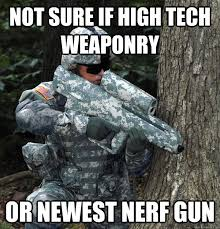 Nerf Gun Meme - not sure if high tech weaponry or newest nerf gun internet army
