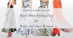 how to look taller maxi dress styling tips for petite and short women