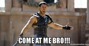 Come At Me Meme - come at me bro gladiator are you not entertained make a meme