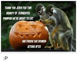Monkey Jesus Meme - thank you jesus for this bounty of fermented pumpkin we re about to
