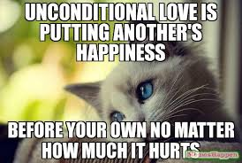Memes First World Problems - unconditional love is putting another s happiness before your own no