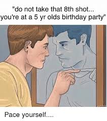 Meme Shot - do not take that 8th shot you re at a 5 yr olds birthday party pace