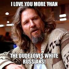 Love You More Meme - i love you more than the dude loves white russians big lebowski