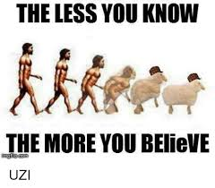 The More You Know Meme - the less you know the more you believe uzi meme on astrologymemes com