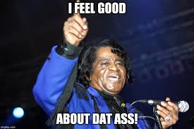 I Feel Good Meme - i feel good about dat ass imgflip