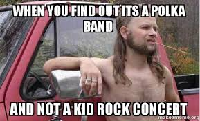 Band Kid Meme - when you find out its a polka band and not a kid rock concert