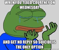 Why You No Reply Meme - when you texed courtney on wednesday and get no reply so suicide