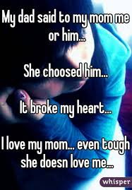 dad said to my mom me or him she choosed him it broke my