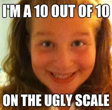 Ugly Girl Meme - i m a 10 out of 10 on the ugly scale ugly omegle girl quickmeme
