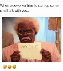 Small Talk Meme - when a coworker tries to start up some small talk with you dont do