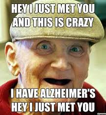 Just For You Meme - hey i just met you i have alzheimers weknowmemes