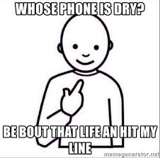 whose phone is dry be bout that life an hit my line guess who