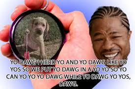 Yo Dawg Know Your Meme - image 176526 xzibit yo dawg know your meme