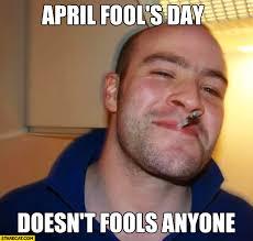April Fools Day Meme - april fools day doesn t fools anyone good guy meme starecat com