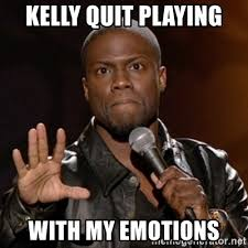 Quit Playing Meme - kelly quit playing with my emotions kevin hart meme generator